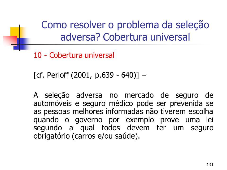 131 Como resolver o problema da seleção adversa? Cobertura universal 10 - Cobertura universal [cf. Perloff (2001, p.639 - 640)] – A seleção adversa no
