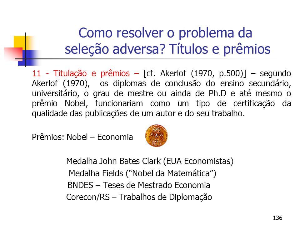 136 Como resolver o problema da seleção adversa? Títulos e prêmios 11 - Titulação e prêmios – [cf. Akerlof (1970, p.500)] – segundo Akerlof (1970), os