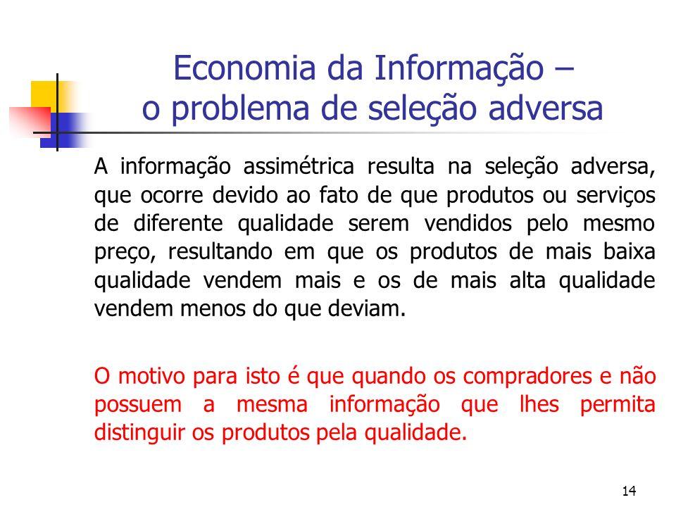 14 Economia da Informação – o problema de seleção adversa A informação assimétrica resulta na seleção adversa, que ocorre devido ao fato de que produt