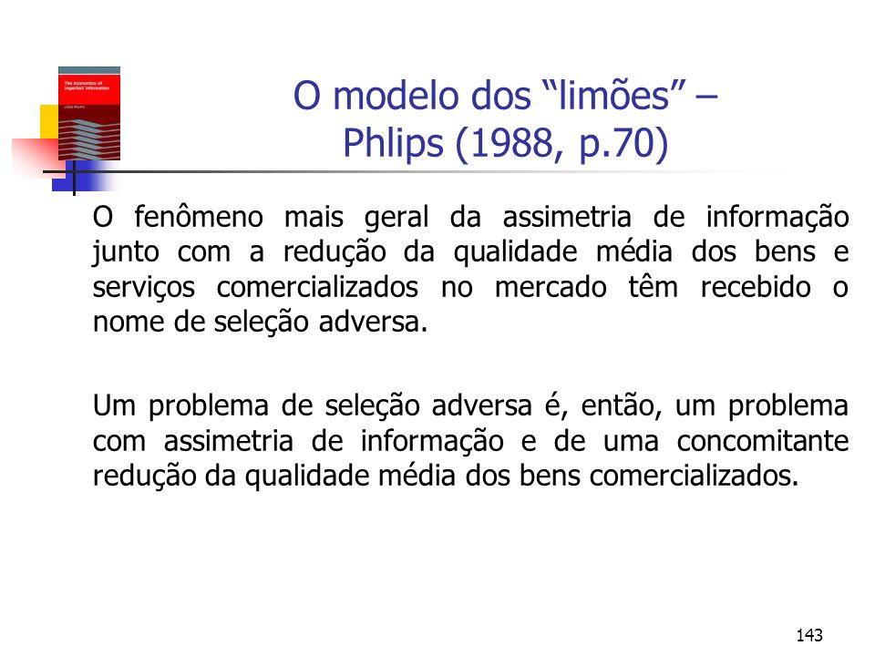 143 O modelo dos limões – Phlips (1988, p.70) O fenômeno mais geral da assimetria de informação junto com a redução da qualidade média dos bens e serv