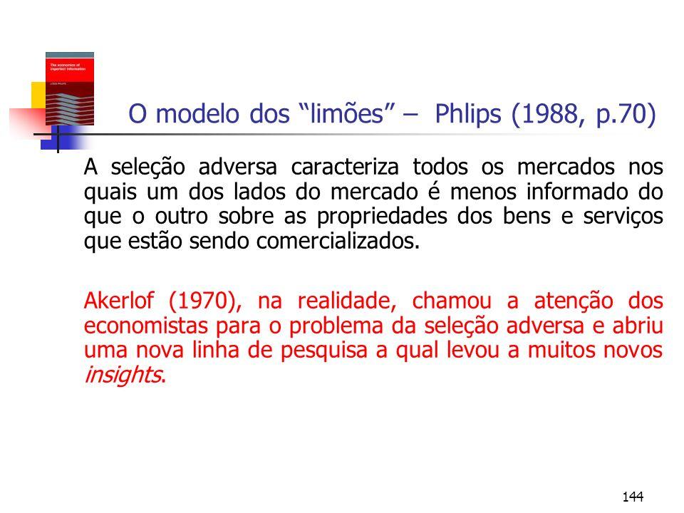 144 O modelo dos limões – Phlips (1988, p.70) A seleção adversa caracteriza todos os mercados nos quais um dos lados do mercado é menos informado do q