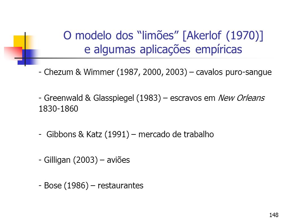 148 O modelo dos limões [Akerlof (1970)] e algumas aplicações empíricas - Chezum & Wimmer (1987, 2000, 2003) – cavalos puro-sangue - Greenwald & Glass
