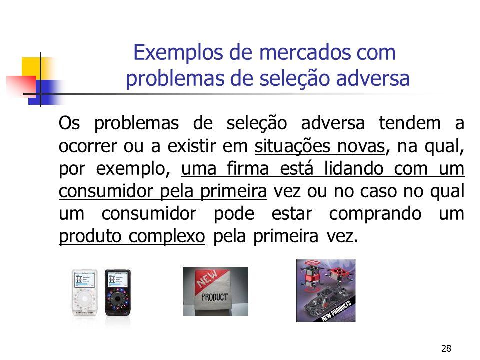 28 Exemplos de mercados com problemas de seleção adversa Os problemas de seleção adversa tendem a ocorrer ou a existir em situações novas, na qual, po