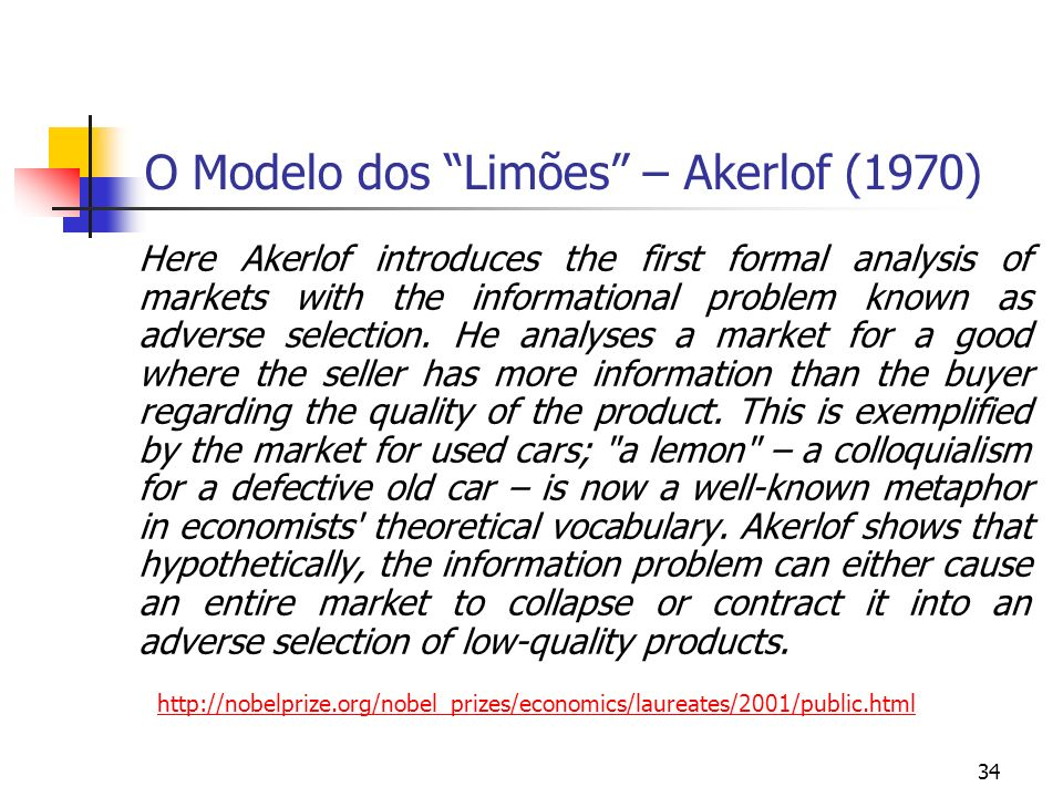 34 O Modelo dos Limões – Akerlof (1970) Here Akerlof introduces the first formal analysis of markets with the informational problem known as adverse s
