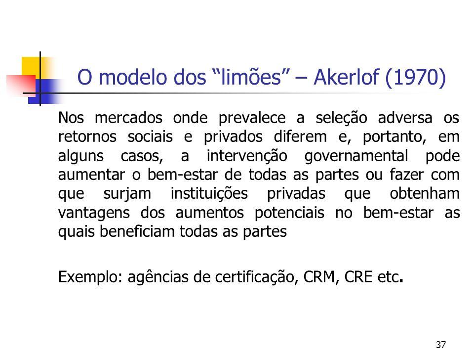 37 O modelo dos limões – Akerlof (1970) Nos mercados onde prevalece a seleção adversa os retornos sociais e privados diferem e, portanto, em alguns ca