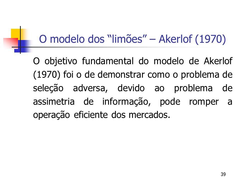 39 O modelo dos limões – Akerlof (1970) O objetivo fundamental do modelo de Akerlof (1970) foi o de demonstrar como o problema de seleção adversa, dev