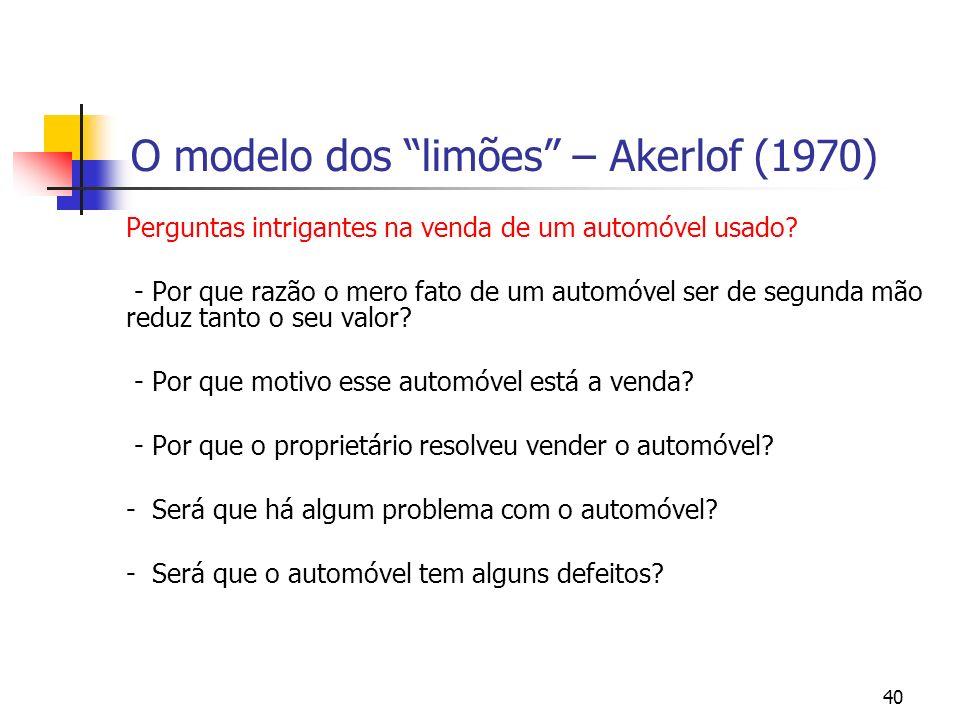 40 O modelo dos limões – Akerlof (1970) Perguntas intrigantes na venda de um automóvel usado? - Por que razão o mero fato de um automóvel ser de segun