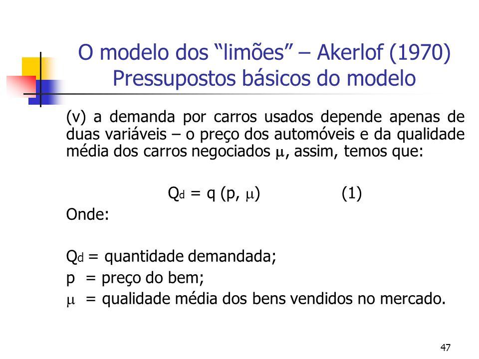 47 O modelo dos limões – Akerlof (1970) Pressupostos básicos do modelo (v) a demanda por carros usados depende apenas de duas variáveis – o preço dos