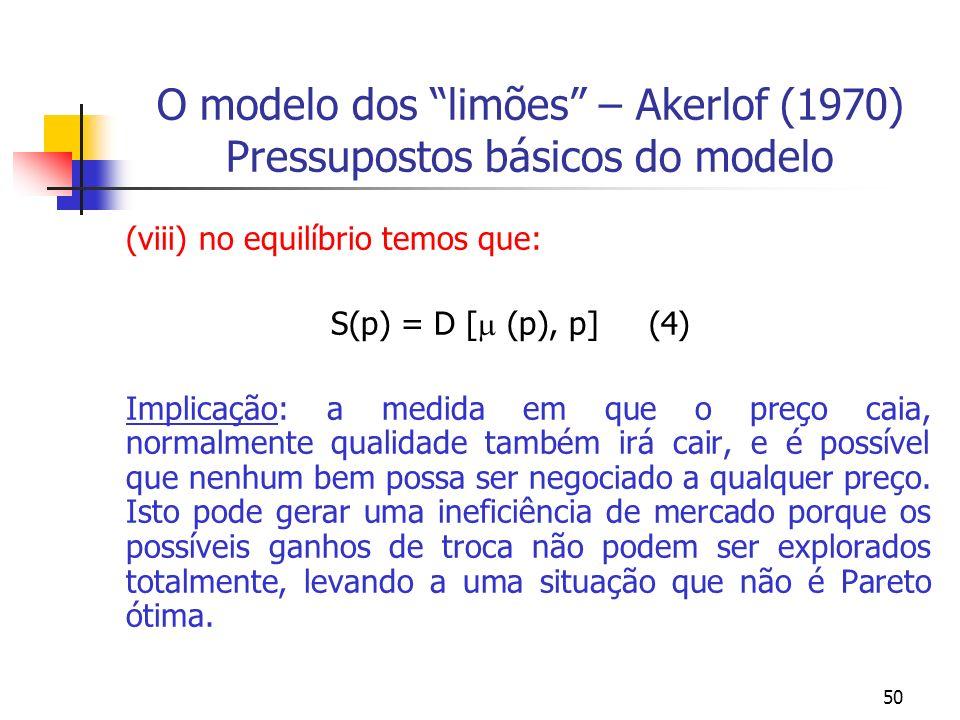 50 O modelo dos limões – Akerlof (1970) Pressupostos básicos do modelo (viii) no equilíbrio temos que: S(p) = D [ (p), p] (4) Implicação: a medida em