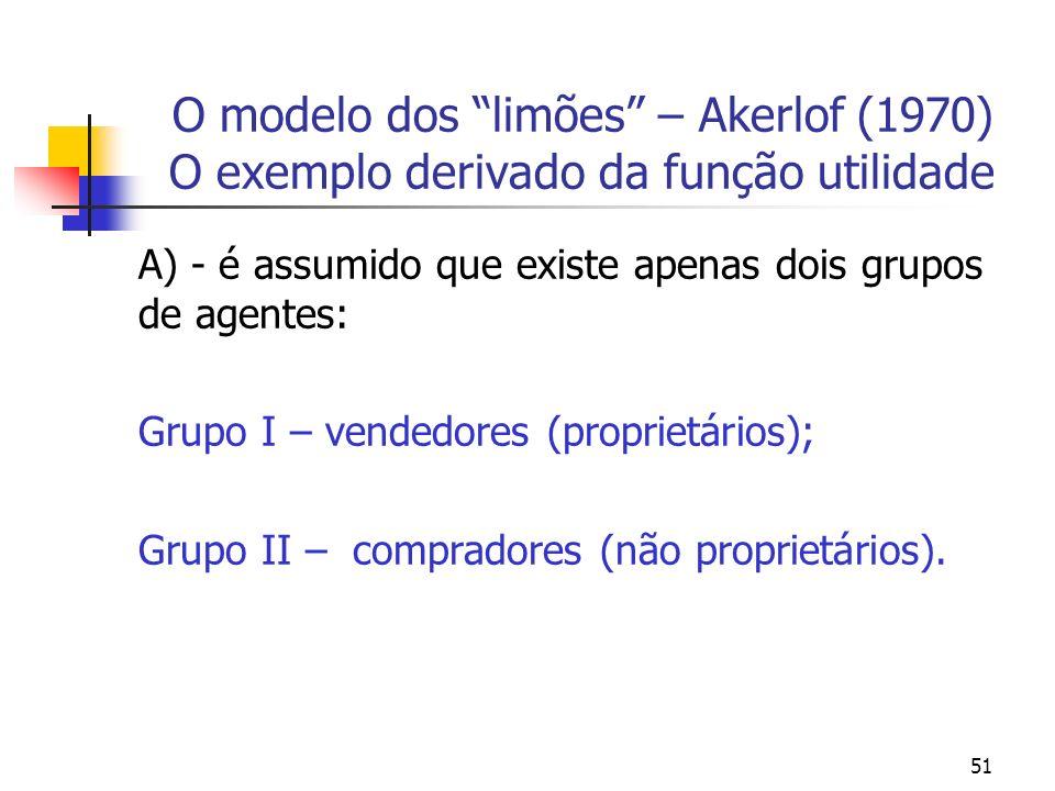 51 O modelo dos limões – Akerlof (1970) O exemplo derivado da função utilidade A) - é assumido que existe apenas dois grupos de agentes: Grupo I – ven