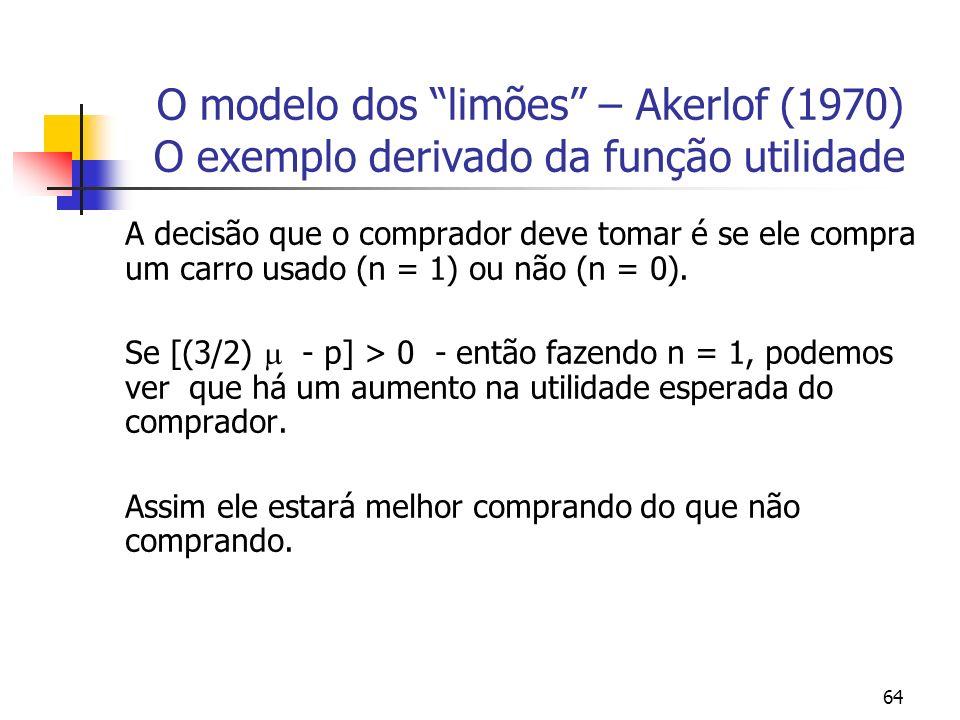 64 O modelo dos limões – Akerlof (1970) O exemplo derivado da função utilidade A decisão que o comprador deve tomar é se ele compra um carro usado (n