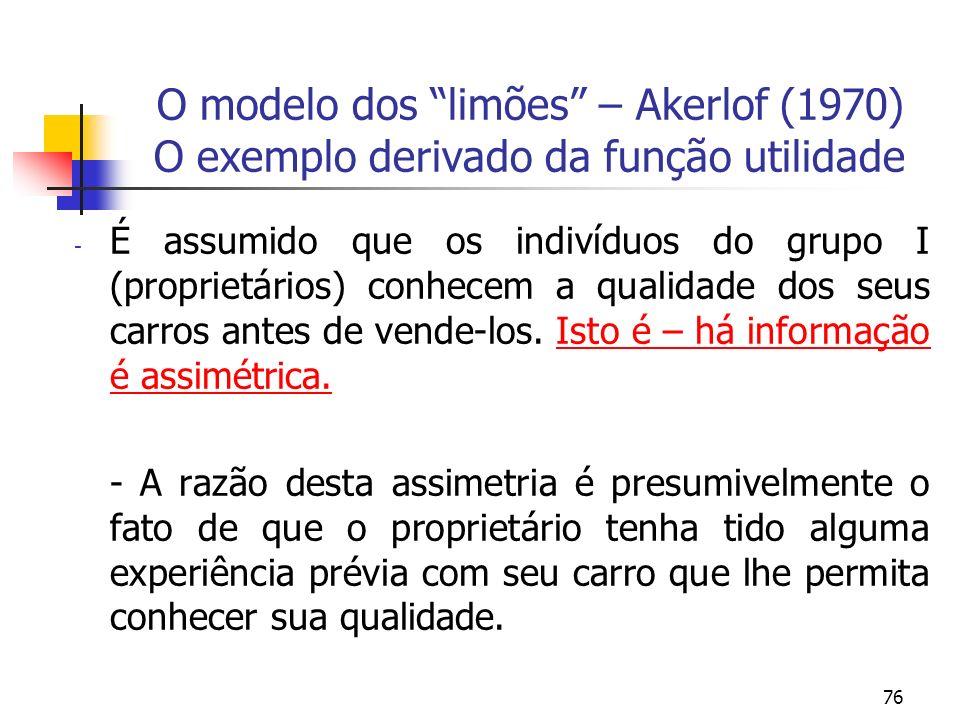 76 O modelo dos limões – Akerlof (1970) O exemplo derivado da função utilidade - É assumido que os indivíduos do grupo I (proprietários) conhecem a qu
