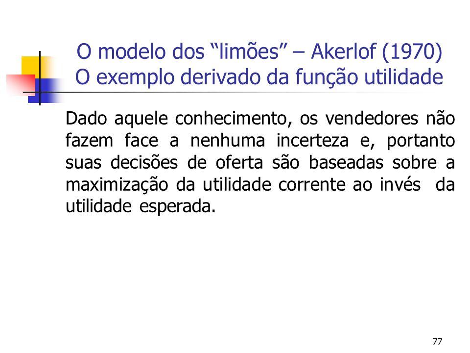 77 O modelo dos limões – Akerlof (1970) O exemplo derivado da função utilidade Dado aquele conhecimento, os vendedores não fazem face a nenhuma incert