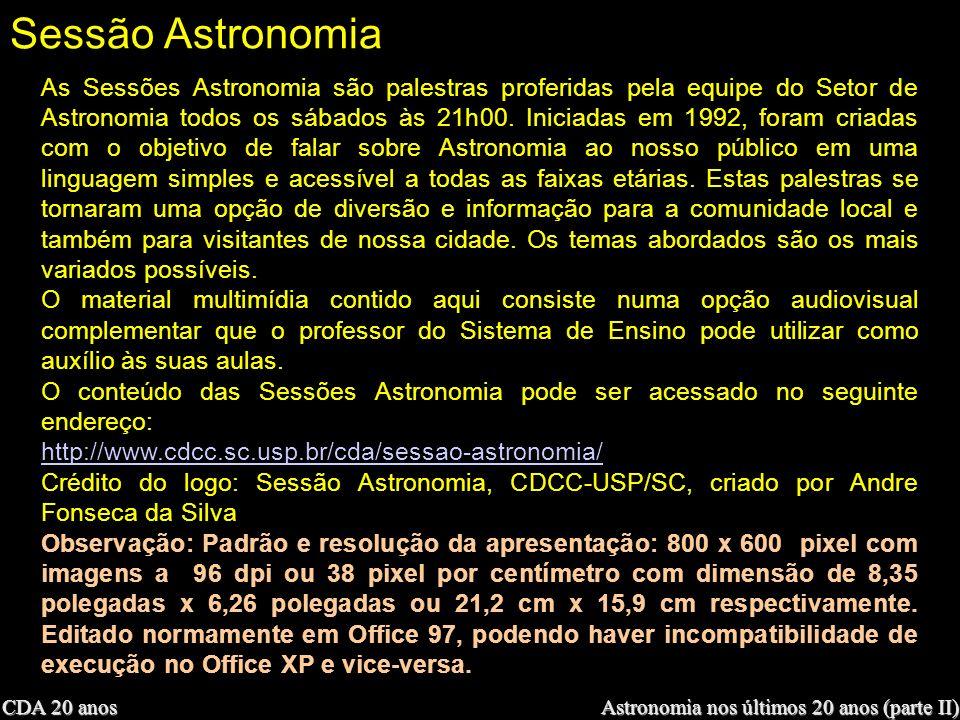 CDA 20 anos Astronomia nos últimos 20 anos (parte II) Sessão Astronomia As Sessões Astronomia são palestras proferidas pela equipe do Setor de Astrono