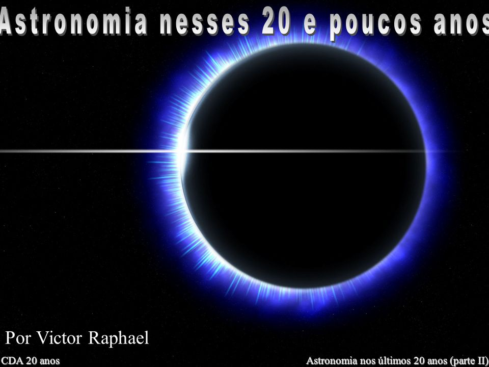 CDA 20 anos Astronomia nos últimos 20 anos (parte II) Por Victor Raphael