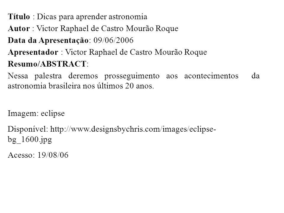 Título : Dicas para aprender astronomia Autor : Victor Raphael de Castro Mourão Roque Data da Apresentação: 09/06/2006 Apresentador : Victor Raphael d