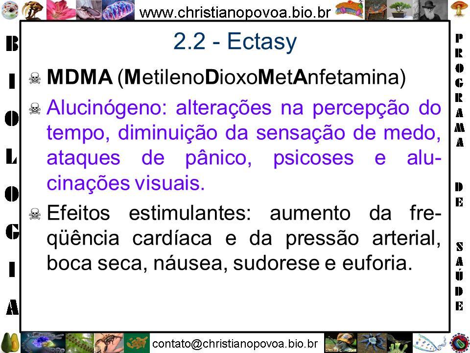 2.2 - Ectasy MDMA (MetilenoDioxoMetAnfetamina) Alucinógeno: alterações na percepção do tempo, diminuição da sensação de medo, ataques de pânico, psico