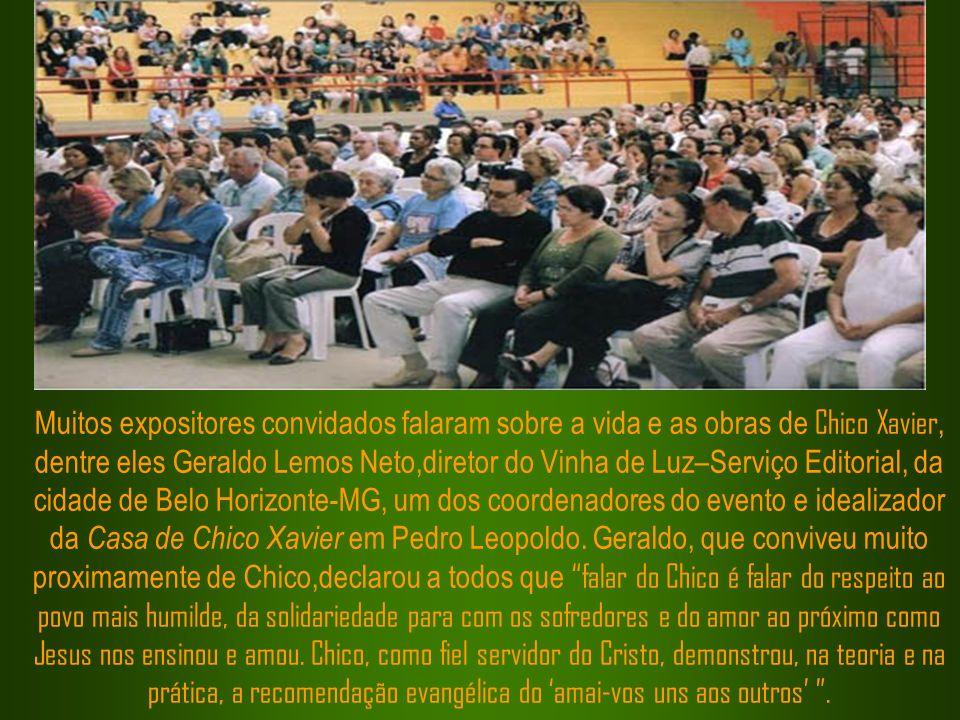 Muitos expositores convidados falaram sobre a vida e as obras de Chico Xavier, dentre eles Geraldo Lemos Neto,diretor do Vinha de Luz–Serviço Editorial, da cidade de Belo Horizonte-MG, um dos coordenadores do evento e idealizador da Casa de Chico Xavier em Pedro Leopoldo.