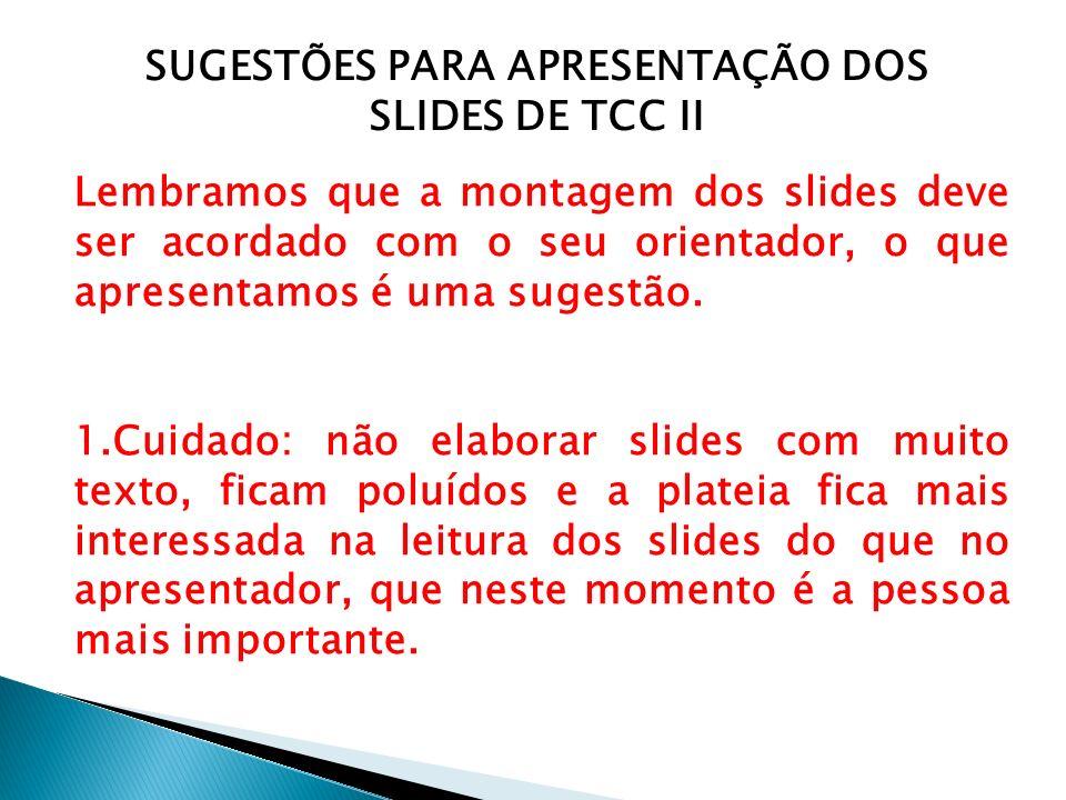 SUGESTÕES PARA APRESENTAÇÃO DOS SLIDES DE TCC II Lembramos que a montagem dos slides deve ser acordado com o seu orientador, o que apresentamos é uma