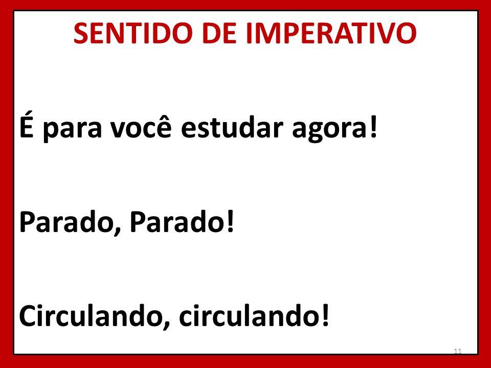 SENTIDO DE IMPERATIVO É para você estudar agora! Parado, Parado! Circulando, circulando! 11