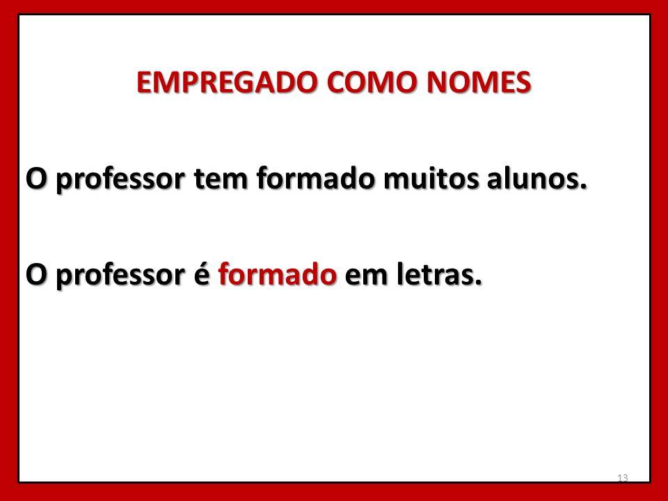 EMPREGADO COMO NOMES O professor tem formado muitos alunos. O professor é formado em letras. 13