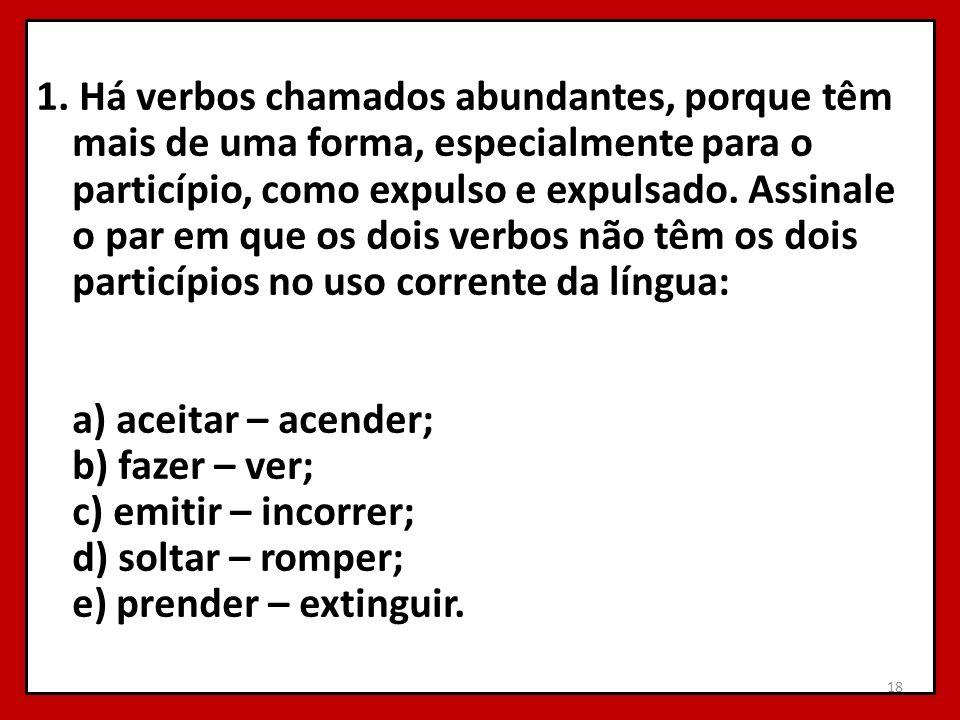 1. Há verbos chamados abundantes, porque têm mais de uma forma, especialmente para o particípio, como expulso e expulsado. Assinale o par em que os do