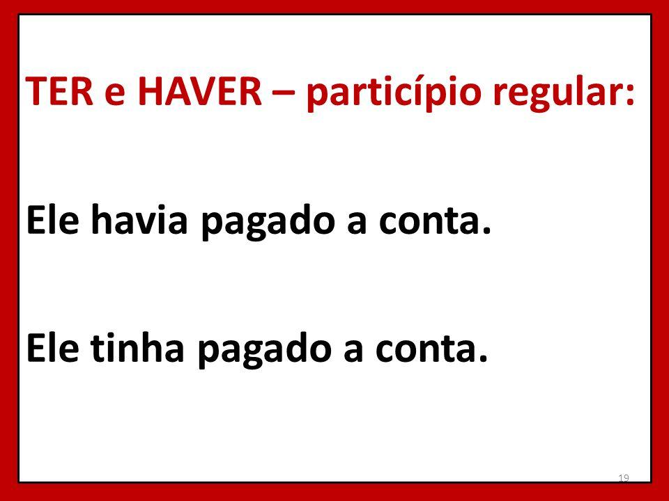 TER e HAVER – particípio regular: Ele havia pagado a conta. Ele tinha pagado a conta. 19