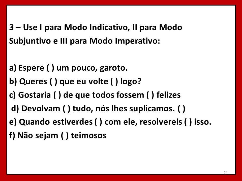 3 – Use I para Modo Indicativo, II para Modo Subjuntivo e III para Modo Imperativo: a)Espere ( ) um pouco, garoto. b) Queres ( ) que eu volte ( ) logo