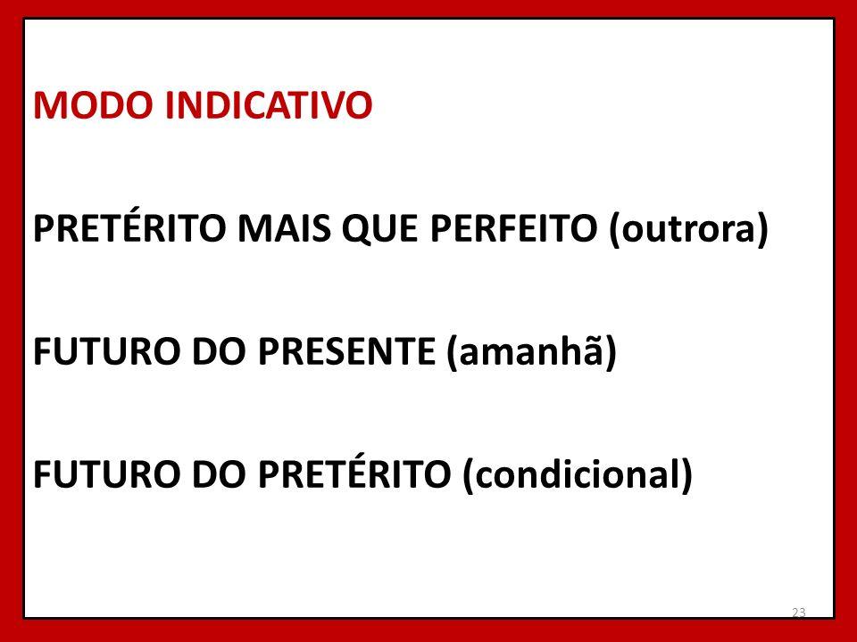 MODO INDICATIVO PRETÉRITO MAIS QUE PERFEITO (outrora) FUTURO DO PRESENTE (amanhã) FUTURO DO PRETÉRITO (condicional) 23