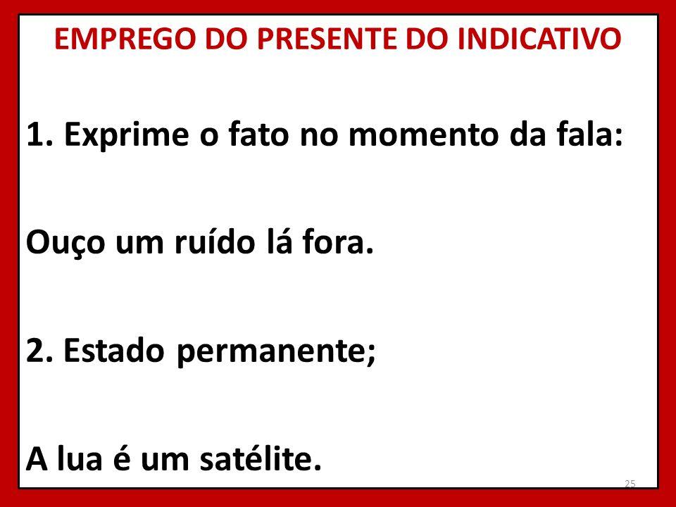 EMPREGO DO PRESENTE DO INDICATIVO 1.Exprime o fato no momento da fala: Ouço um ruído lá fora. 2. Estado permanente; A lua é um satélite. 25