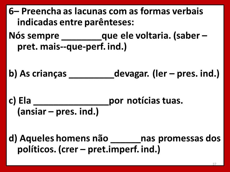 6– Preencha as lacunas com as formas verbais indicadas entre parênteses: Nós sempre ________que ele voltaria. (saber – pret. mais--que-perf. ind.) b)