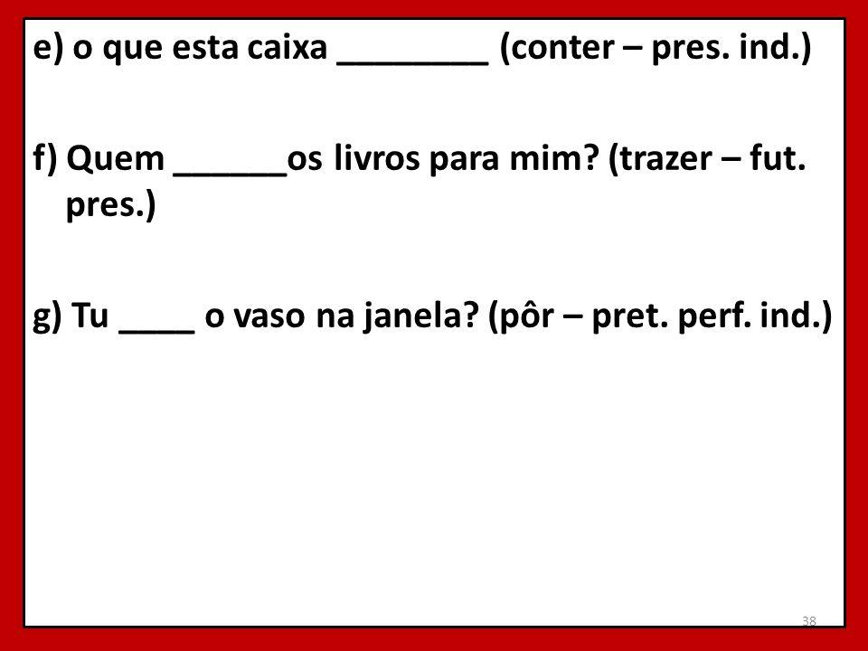 e) o que esta caixa ________ (conter – pres. ind.) f) Quem ______os livros para mim? (trazer – fut. pres.) g) Tu ____ o vaso na janela? (pôr – pret. p