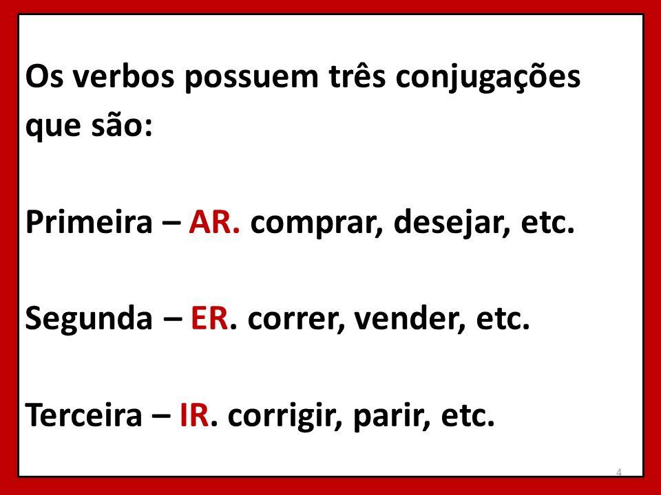 Os verbos possuem três conjugações que são: Primeira – AR. comprar, desejar, etc. Segunda – ER. correr, vender, etc. Terceira – IR. corrigir, parir, e
