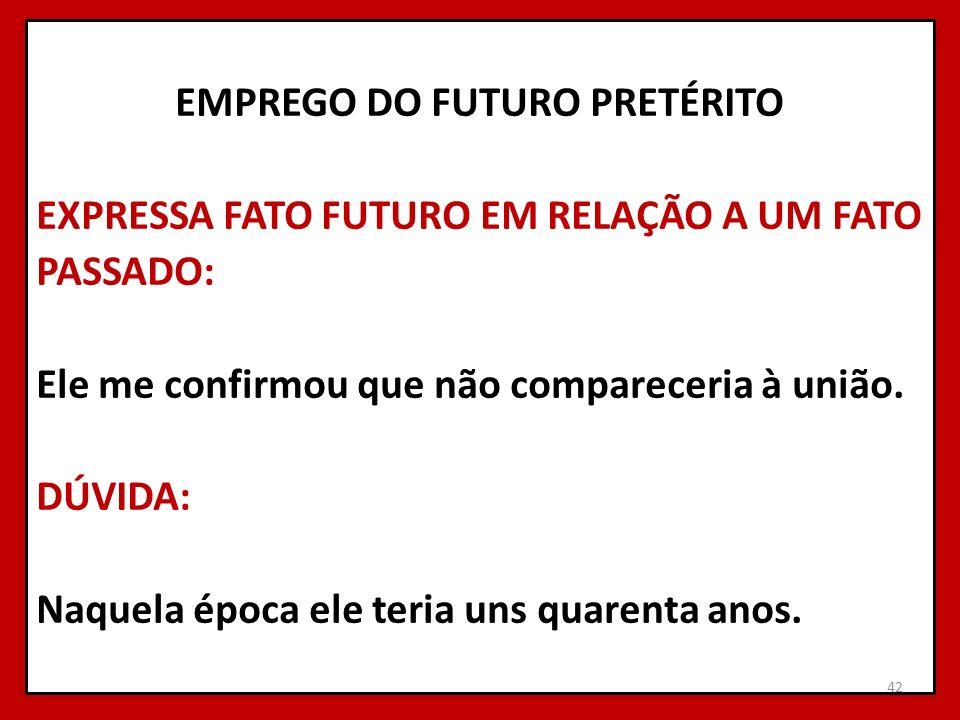 EMPREGO DO FUTURO PRETÉRITO EXPRESSA FATO FUTURO EM RELAÇÃO A UM FATO PASSADO: Ele me confirmou que não compareceria à união. DÚVIDA: Naquela época el