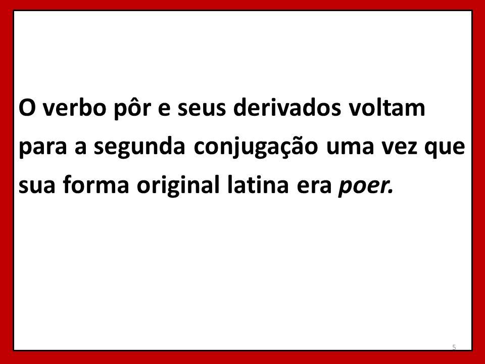O verbo pôr e seus derivados voltam para a segunda conjugação uma vez que sua forma original latina era poer. 5