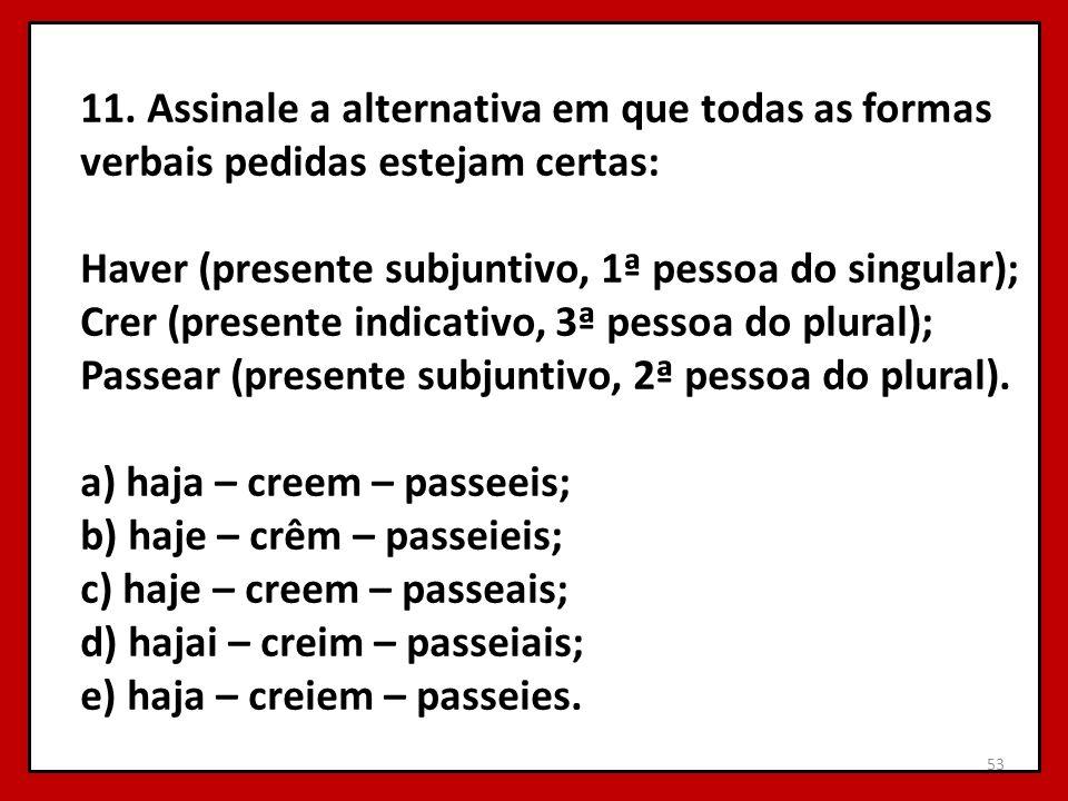 11. Assinale a alternativa em que todas as formas verbais pedidas estejam certas: Haver (presente subjuntivo, 1ª pessoa do singular); Crer (presente i