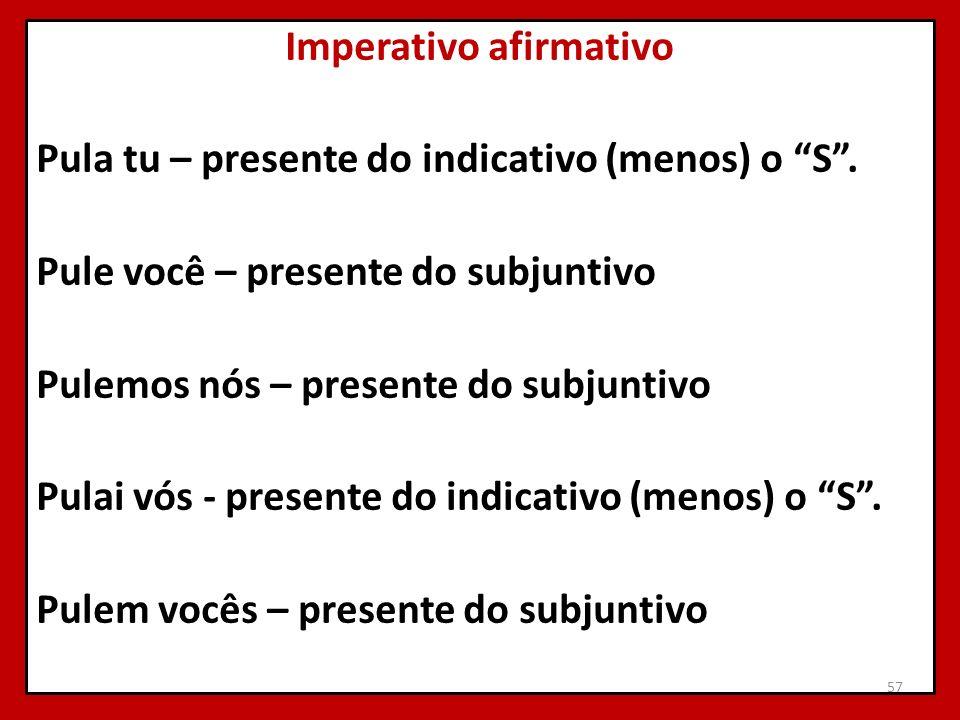 Imperativo afirmativo Pula tu – presente do indicativo (menos) o S. Pule você – presente do subjuntivo Pulemos nós – presente do subjuntivo Pulai vós