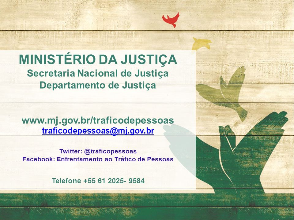 MINISTÉRIO DA JUSTIÇA Secretaria Nacional de Justiça Departamento de Justiça www.mj.gov.br/traficodepessoas traficodepessoas@mj.gov.br Twitter: @trafi