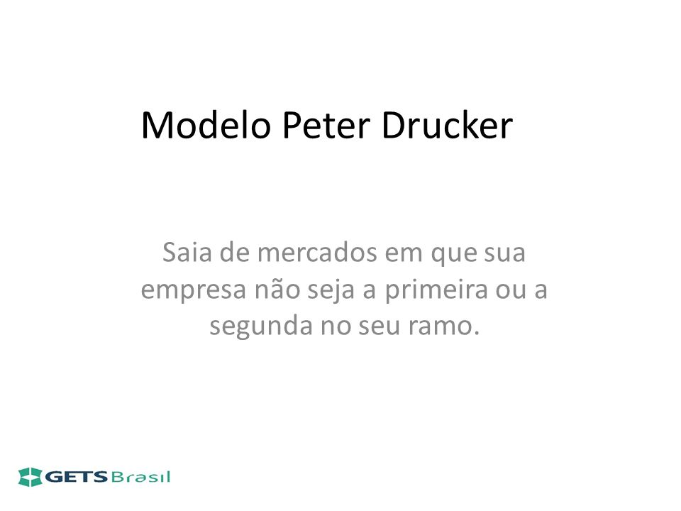 Modelo Peter Drucker Saia de mercados em que sua empresa não seja a primeira ou a segunda no seu ramo.