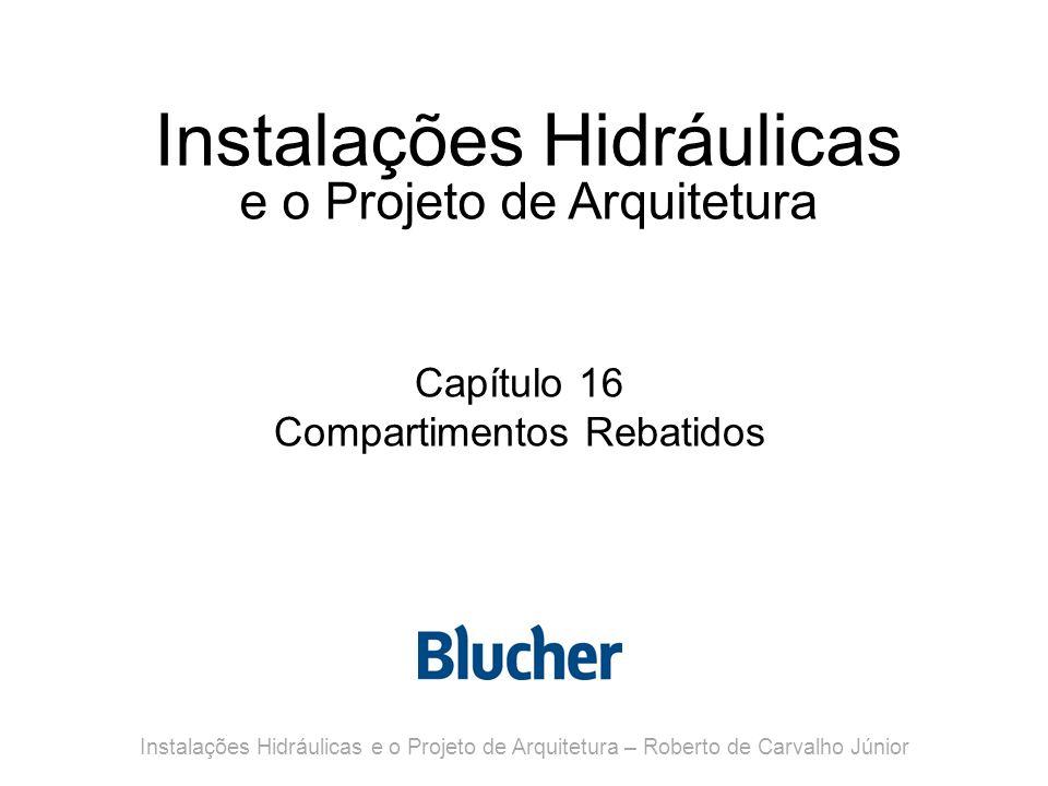 Instalações Hidráulicas e o Projeto de Arquitetura Capítulo 16 Compartimentos Rebatidos Instalações Hidráulicas e o Projeto de Arquitetura – Roberto d