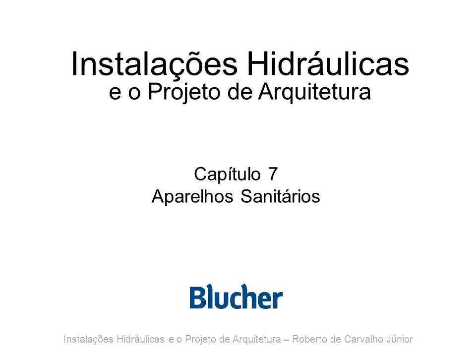 Instalações Hidráulicas e o Projeto de Arquitetura Capítulo 7 Aparelhos Sanitários Instalações Hidráulicas e o Projeto de Arquitetura – Roberto de Car