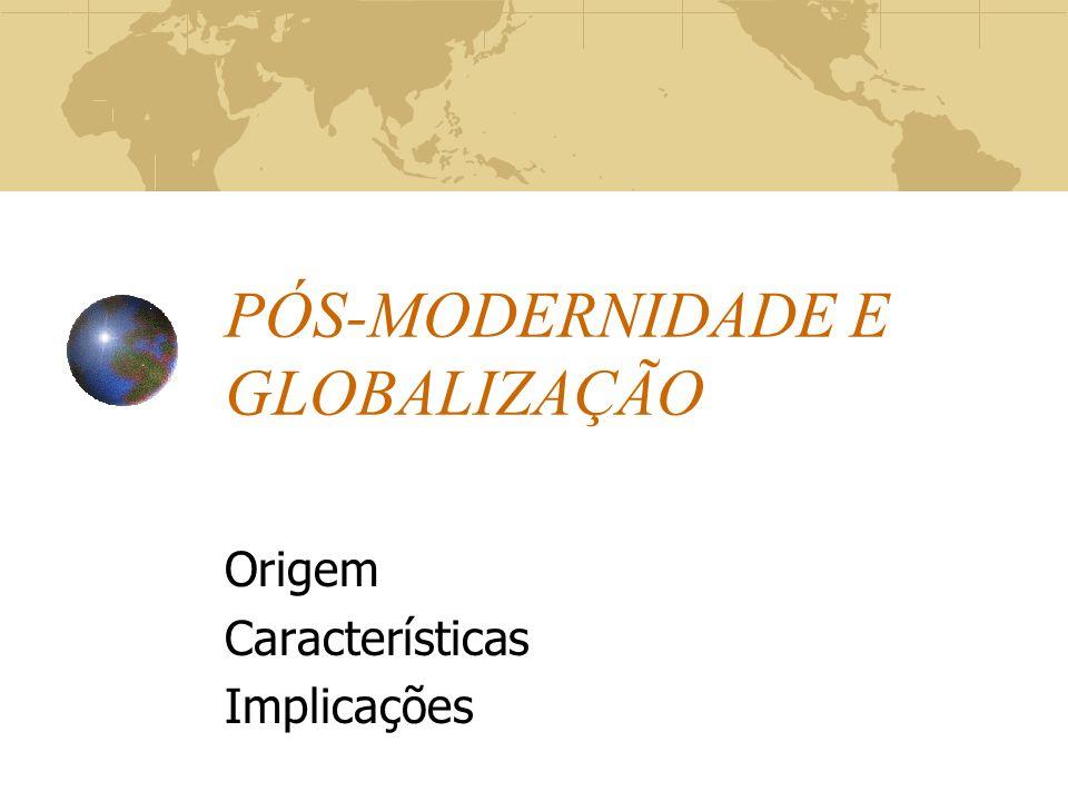 PÓS-MODERNIDADE E GLOBALIZAÇÃO Origem Características Implicações
