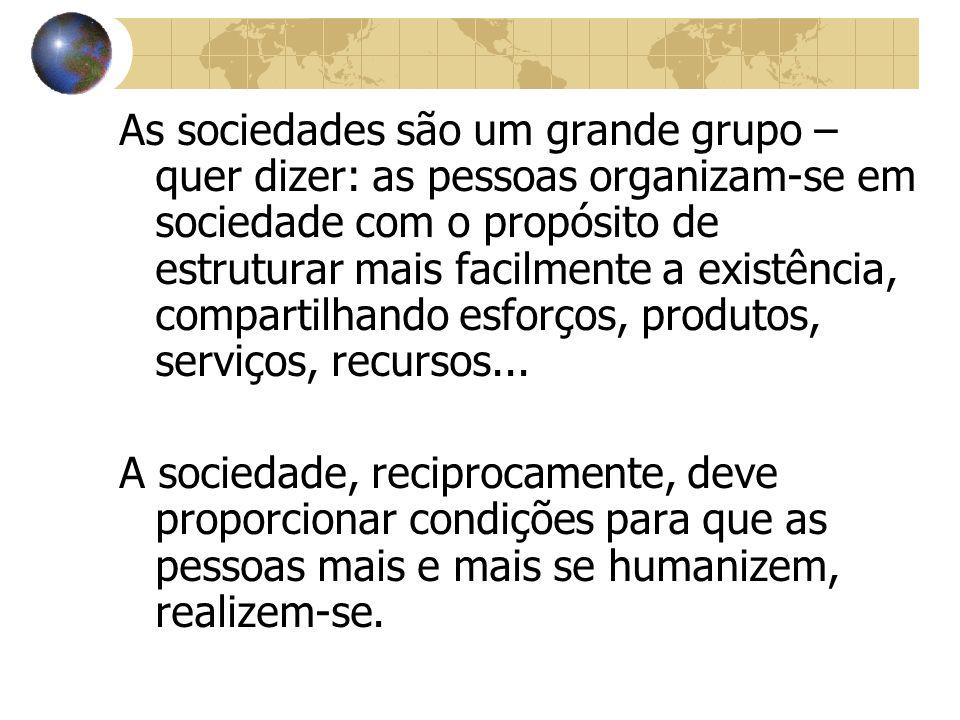 As sociedades são um grande grupo – quer dizer: as pessoas organizam-se em sociedade com o propósito de estruturar mais facilmente a existência, compa