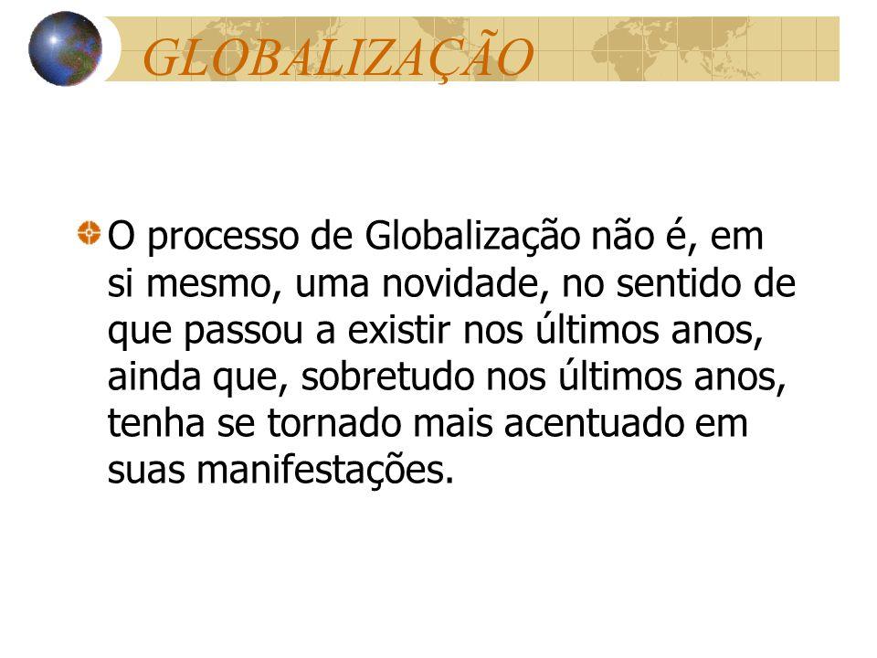 GLOBALIZAÇÃO O processo de Globalização não é, em si mesmo, uma novidade, no sentido de que passou a existir nos últimos anos, ainda que, sobretudo no