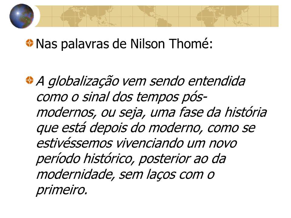 Nas palavras de Nilson Thomé: A globalização vem sendo entendida como o sinal dos tempos pós- modernos, ou seja, uma fase da história que está depois