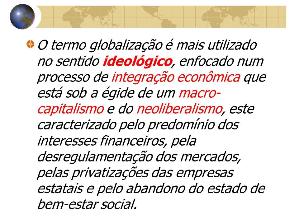 O termo globalização é mais utilizado no sentido ideológico, enfocado num processo de integração econômica que está sob a égide de um macro- capitalis