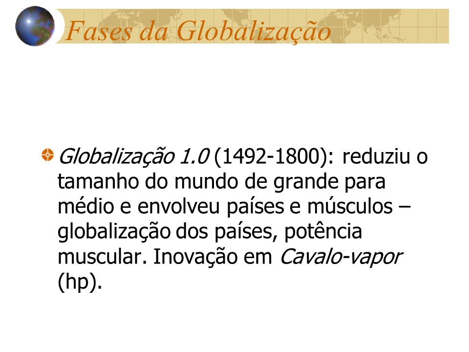 Fases da Globalização Globalização 1.0 (1492-1800): reduziu o tamanho do mundo de grande para médio e envolveu países e músculos – globalização dos pa