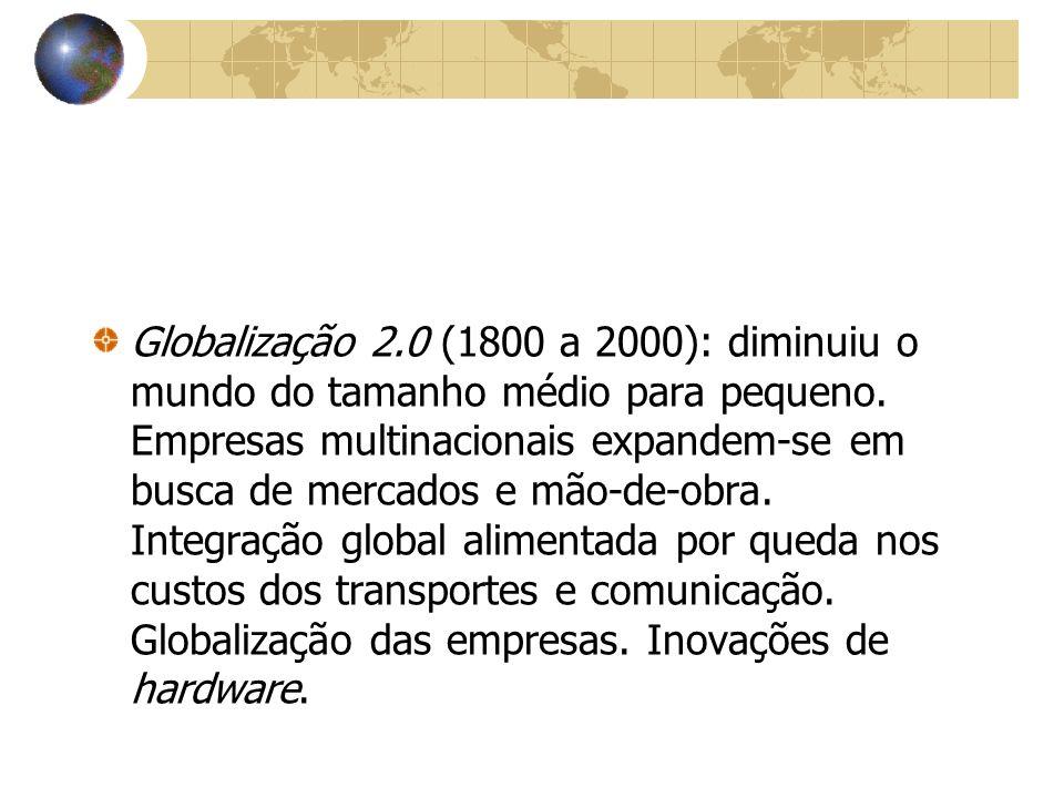 Globalização 2.0 (1800 a 2000): diminuiu o mundo do tamanho médio para pequeno. Empresas multinacionais expandem-se em busca de mercados e mão-de-obra