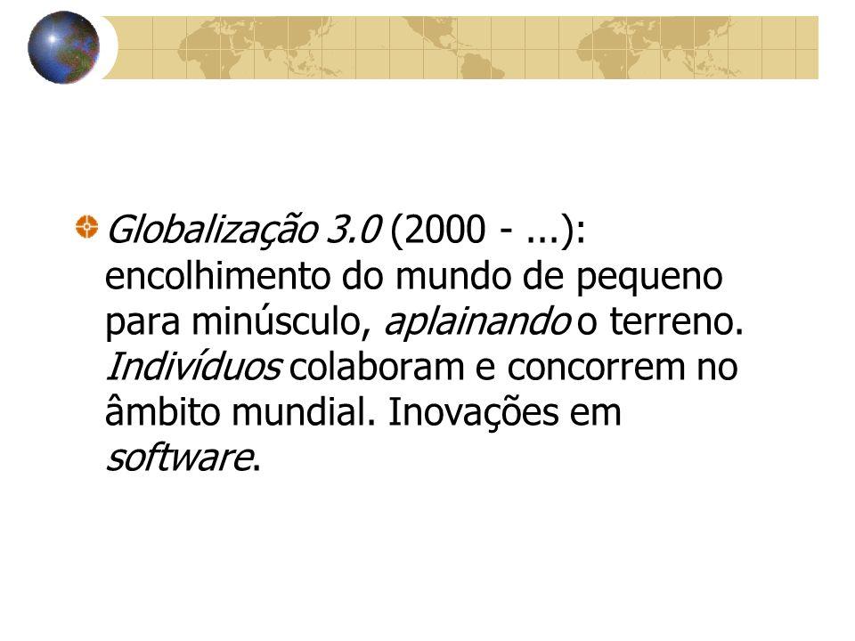Globalização 3.0 (2000 -...): encolhimento do mundo de pequeno para minúsculo, aplainando o terreno. Indivíduos colaboram e concorrem no âmbito mundia