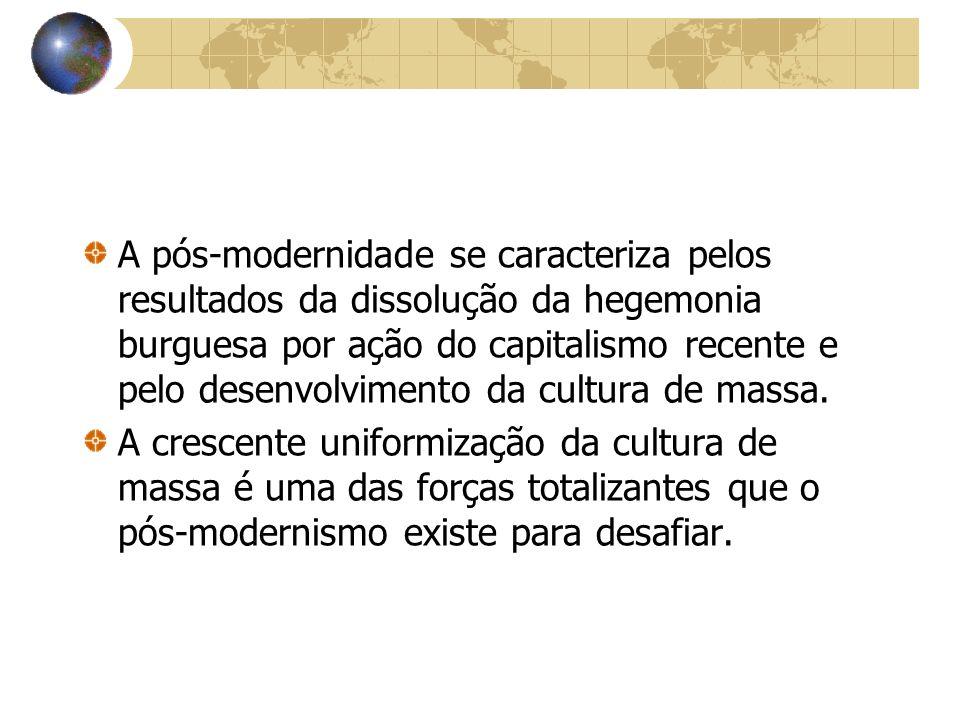 A pós-modernidade se caracteriza pelos resultados da dissolução da hegemonia burguesa por ação do capitalismo recente e pelo desenvolvimento da cultur